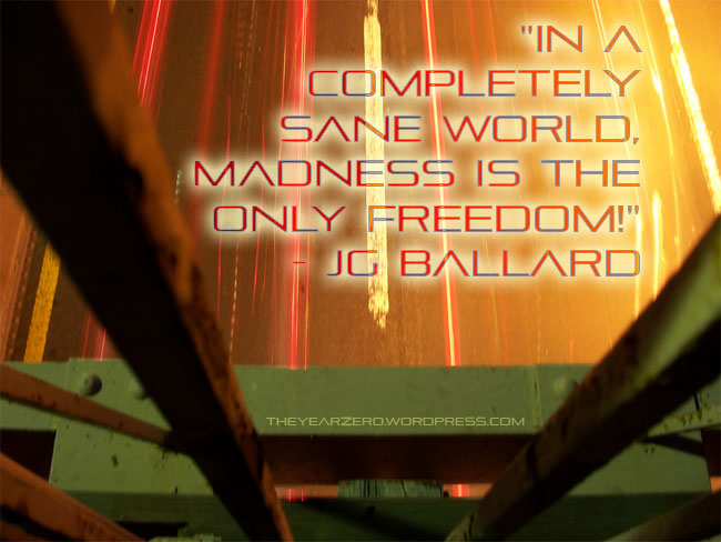 "jg ballard quote ""In a completely sane world, madness is the only freedom!"""
